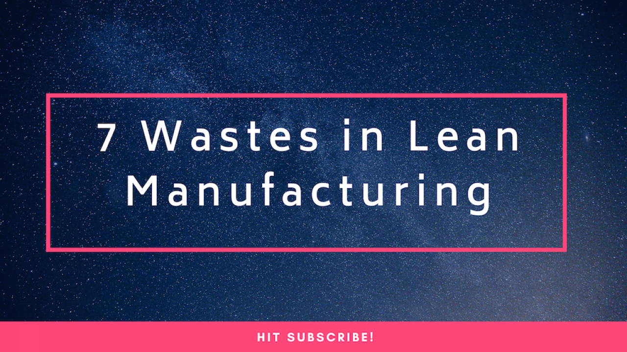 Video No 4: Seven wastes in Lean Manufacturing (Muda) – in